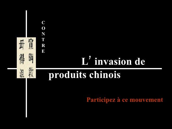 L' invasion de produits chinois Participez à ce mouvement C O N T R  E