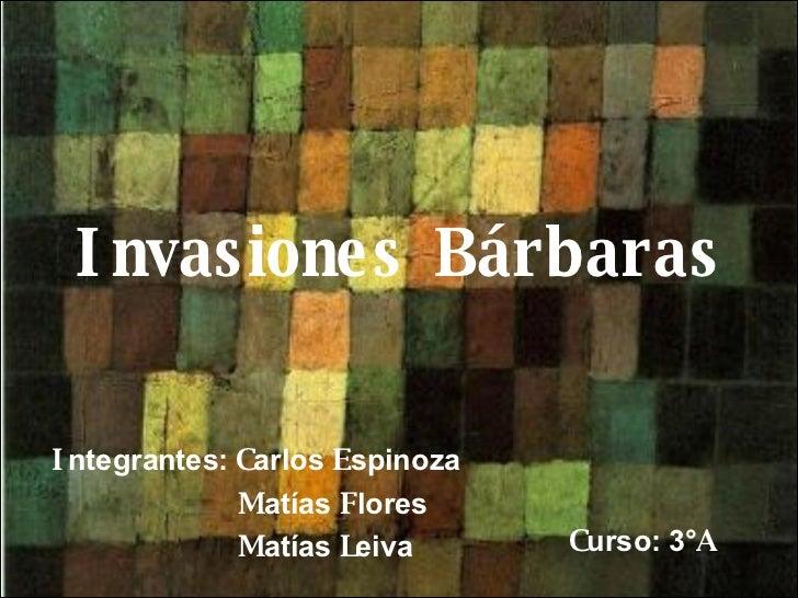 Invasiones Bárbaras I ntegrantes:  C arlos  E spinoza M atías  F lores M atías  L eiva C urso: 3° A