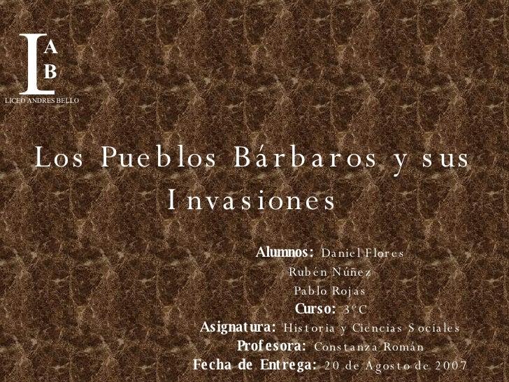 Los Pueblos Bárbaros y sus Invasiones Alumnos:  Daniel Flores Rubén Núñez Pablo Rojas Curso:  3ºC Asignatura:  Historia y ...