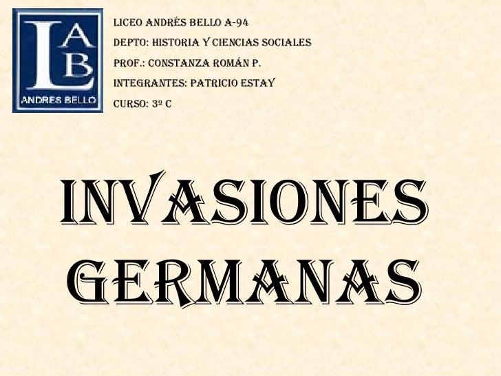 Invasiones germanas Liceo Andrés Bello a-94 Depto: historia y ciencias sociales Prof.: Constanza Román p. Integrantes: pat...