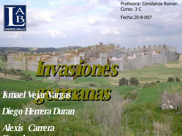 Invasiones germanas Ismael Vejar Vargas Diego Herrera Duran Alexis  Carrera Escudero Profesora: Constanza Román Curso: 3 C...