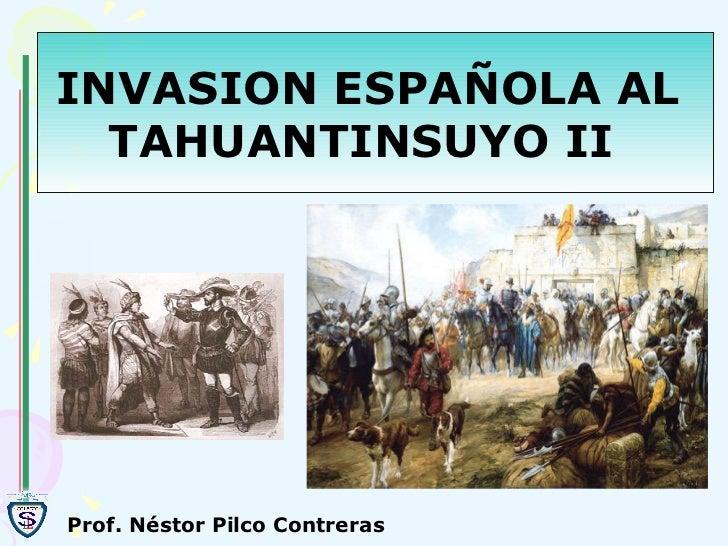 INVASION ESPAÑOLA AL  TAHUANTINSUYO II  Prof. Néstor Pilco Contreras
