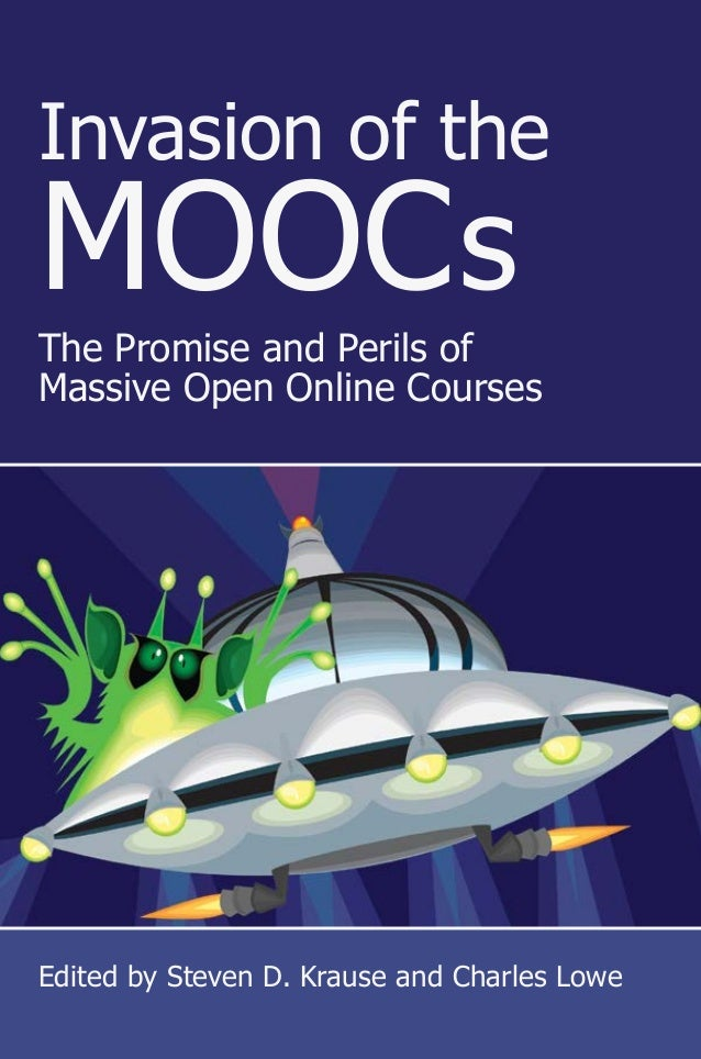 Invasion of the MOOCs The Promise and Perils of Massive Open Online Courses Edited by Steven D. Krause and Charles Lowe In...
