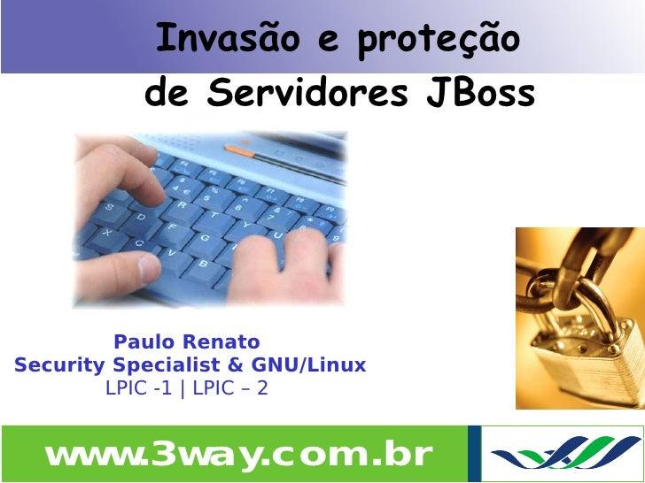 Invasão e proteção            de Servidores JBoss              Paulo Renato Security Specialist & GNU/Linux         LPIC -...
