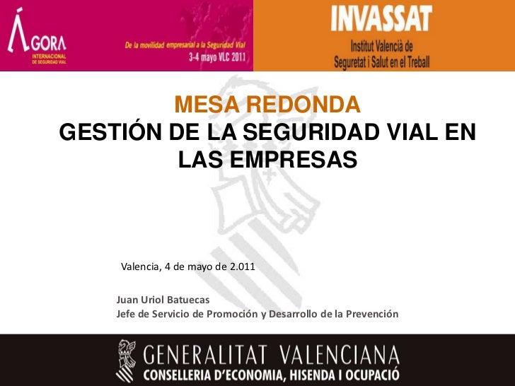 MESA REDONDAGESTIÓN DE LA SEGURIDAD VIAL EN         LAS EMPRESAS    Valencia, 4 de mayo de 2.011    Juan Uriol Batuecas   ...
