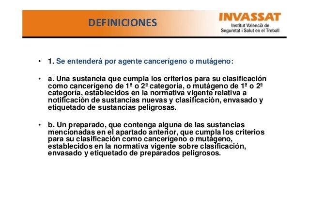 DEFINICIONES  • 1. Se entenderá por agente cancerígeno o mutágeno: • a. Una sustancia que cumpla los criterios para su cla...
