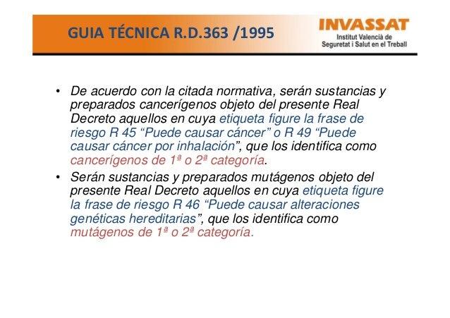 GUIA TÉCNICA R.D.363 /1995  • De acuerdo con la citada normativa, serán sustancias y preparados cancerígenos objeto del pr...