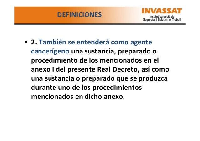 DEFINICIONES  • 2. También se entenderá como agente cancerígeno una sustancia, preparado o procedimiento de los mencionado...