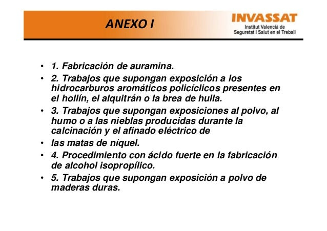 ANEXO I • 1. Fabricación de auramina. • 2. Trabajos que supongan exposición a los hidrocarburos aromáticos policíclicos pr...
