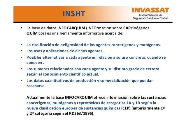 INSHT • La base de datos INFOCARQUIM (INFOrmación sobre CARcinógenos QUÍMicos) es una herramienta informativa acerca de: •...