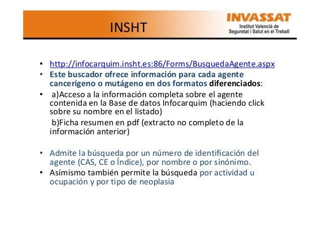 INSHT • http://infocarquim.insht.es:86/Forms/BusquedaAgente.aspx • Este buscador ofrece información para cada agente cance...