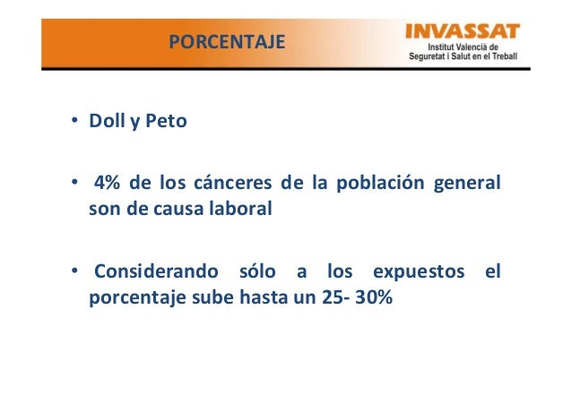 PORCENTAJE  • Doll y Peto • 4% de los cánceres de la población general son de causa laboral • Considerando sólo a los expu...