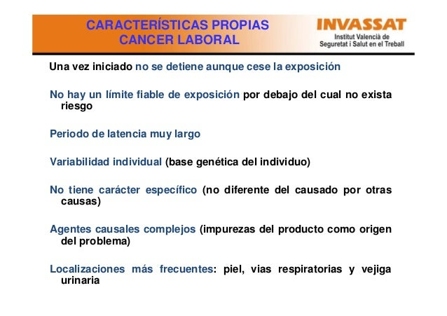 CARACTERÍSTICAS PROPIAS CANCER LABORAL Una vez iniciado no se detiene aunque cese la exposición No hay un límite fiable de...