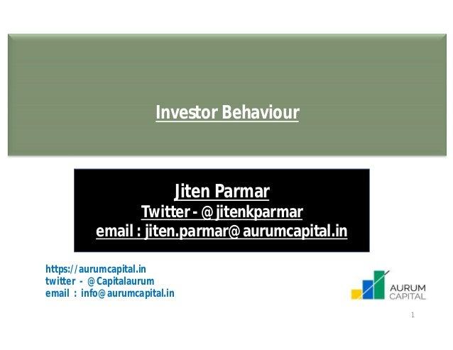 1 Investor Behaviour Jiten Parmar Twitter - @jitenkparmar email : jiten.parmar@aurumcapital.in https://aurumcapital.in twi...