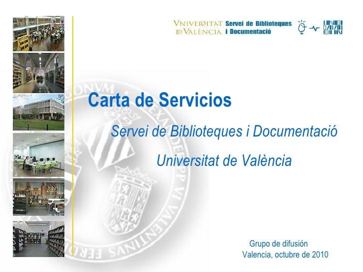 Carta de Servicios Servei de Biblioteques i Documentació Universitat de València Grupo de difusión Valencia, octubre de 2010
