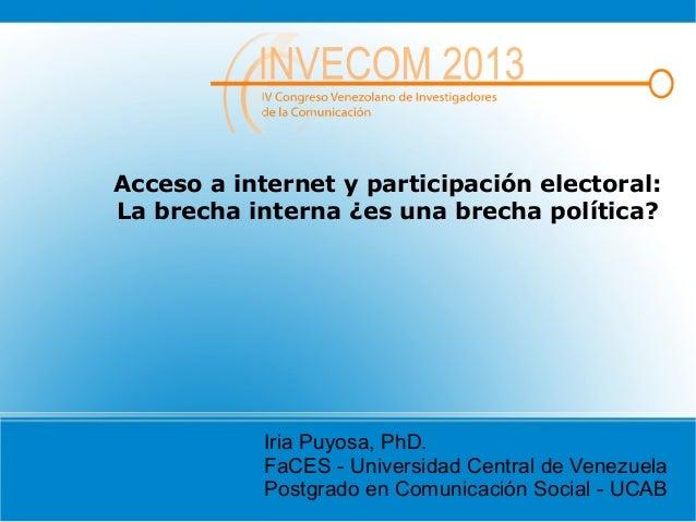 Acceso a internet y participación electoral:La brecha interna ¿es una brecha política?Iria Puyosa, PhD.FaCES - Universidad...