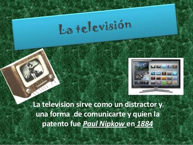 La television sirve como un distractor y una forma de comunicarte y quien la   patento fue Paul Nipkow en 1884