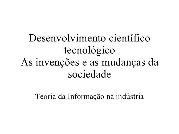 Desenvolvimento científico tecnológico As invenções e as mudanças da sociedade Teoria da Informação na indústria
