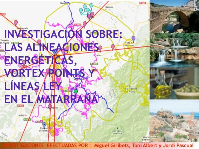 INVESTIGACIÓN SOBRE:  LAS ALINEACIONES  ENERGÉTICAS,  VORTEX POINTS Y  LÍNEAS LEY  EN EL MATARRAÑA  INVESTIGACIONES EFECTU...