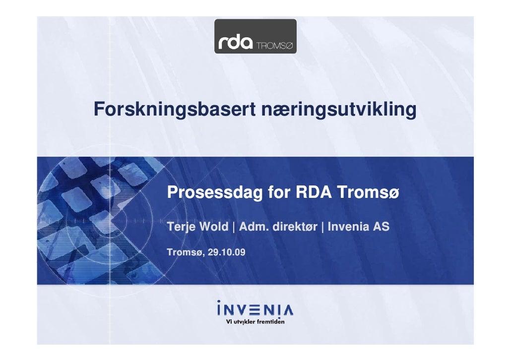 Forskningsbasert næringsutvikling           Prosessdag for RDA Tromsø        Terje Wold | Adm. direktør | Invenia AS      ...