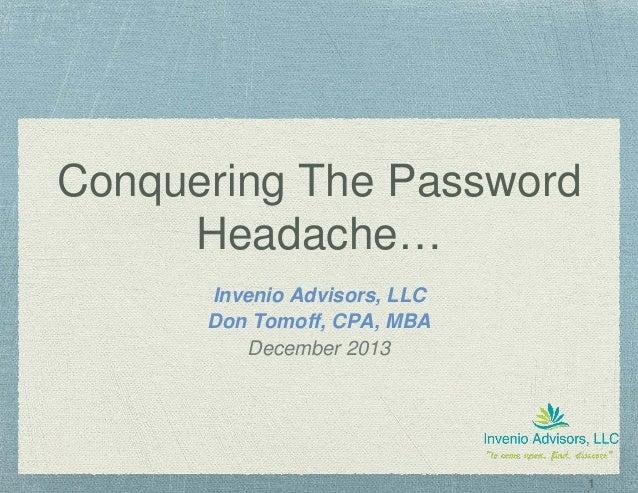 1 Conquering The Password Headache… Invenio Advisors, LLC Don Tomoff, CPA, MBA December 2013