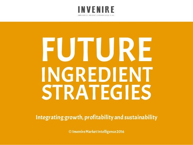 FUTURE INGREDIENT STRATEGIES Integratinggrowth,profitabilityand sustainability © InvenireMarketIntelligence2016