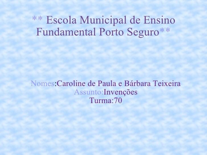 **   Escola Municipal de Ensino Fundamental Porto Seguro ** <ul><ul><li>Nomes : Caroline de Paula e Bárbara Teixeira </li>...