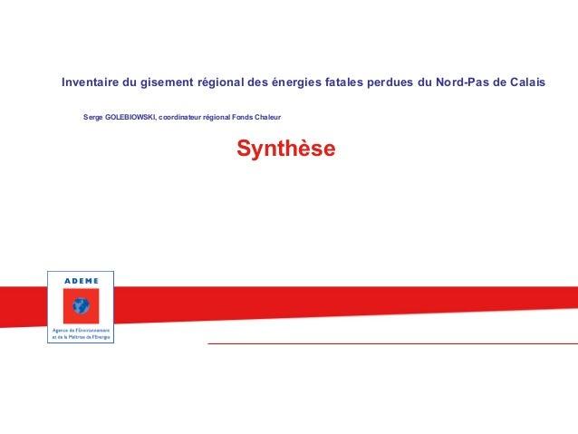 Inventaire du gisement régional des énergies fatales perdues du Nord-Pas de Calais  Serge GOLEBIOWSKI, coordinateur région...