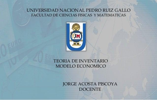 UNIVERSIDAD NACIONAL PEDRO RUIZ GALLO FACULTAD DE CIENCIAS FISICAS Y MATEMATICAS TEORIA DE INVENTARIO MODELO ECONOMICO JOR...