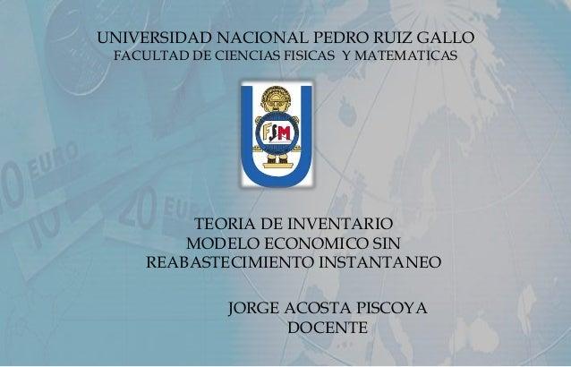 UNIVERSIDAD NACIONAL PEDRO RUIZ GALLO FACULTAD DE CIENCIAS FISICAS Y MATEMATICAS TEORIA DE INVENTARIO MODELO ECONOMICO SIN...