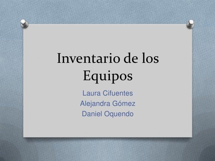 Inventario de los    Equipos    Laura Cifuentes   Alejandra Gómez   Daniel Oquendo