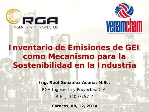 Inventario de Emisiones de GEI como Mecanismo para la Sostenibilidad en la Industria Ing. Raúl González Acuña, M.Sc. RGA I...
