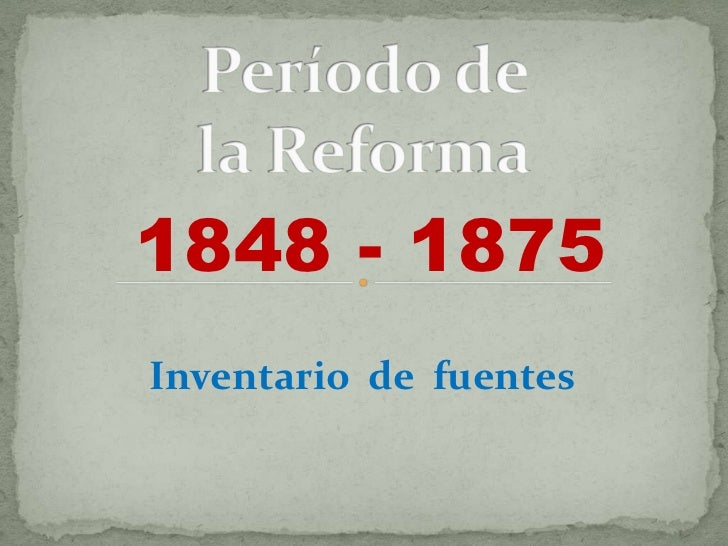 Período de la Reforma<br />1848 - 1875<br />Inventario  de  fuentes<br />