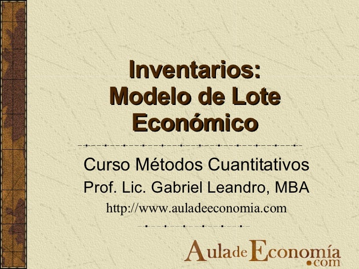 Inventarios: Modelo de Lote Económico Curso Métodos Cuantitativos Prof. Lic. Gabriel Leandro, MBA http://www.auladeeconomi...