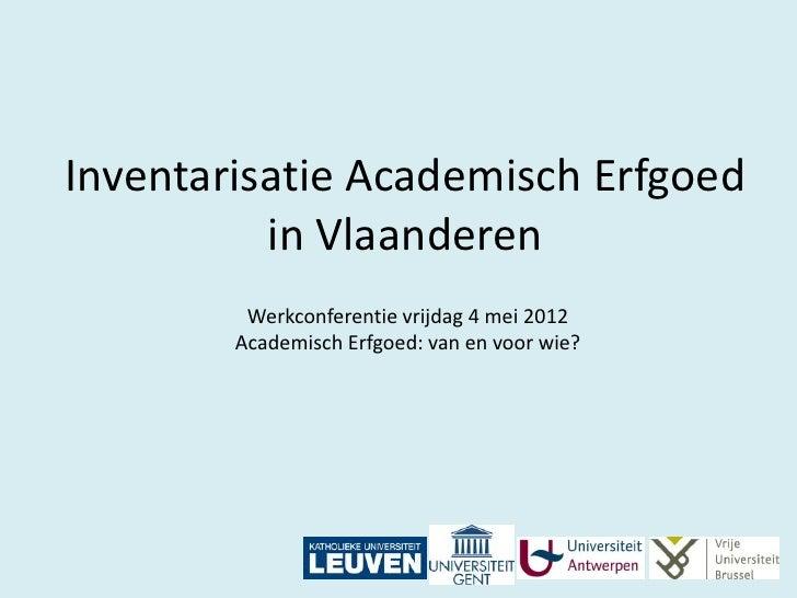 Inventarisatie Academisch Erfgoed          in Vlaanderen         Werkconferentie vrijdag 4 mei 2012        Academisch Erfg...