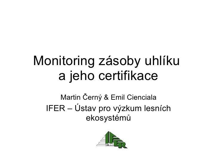 Monitoring zásoby uhlíku  a jeho certifikace Martin Černý  &  Emil Cienciala IFER –  Ústav pro výzkum lesních ekosystémů