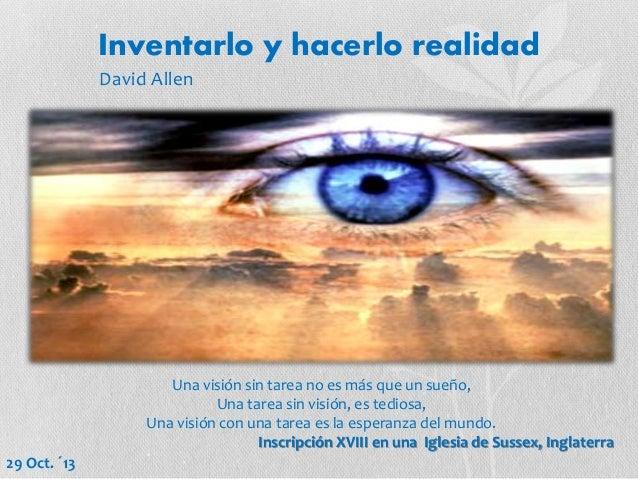 Inventarlo y hacerlo realidad David Allen  Una visión sin tarea no es más que un sueño, Una tarea sin visión, es tediosa, ...