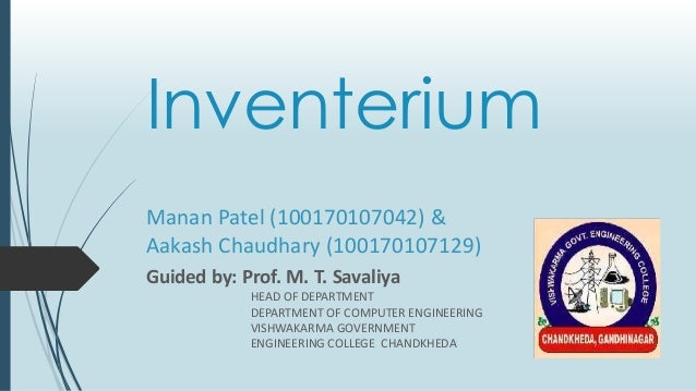 Inventerium Guided by: Prof. M. T. Savaliya HEAD OF DEPARTMENT DEPARTMENT OF COMPUTER ENGINEERING VISHWAKARMA GOVERNMENT E...