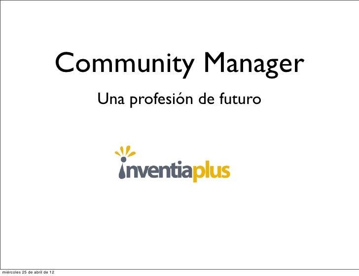 Community Manager                                Una profesión de futuromiércoles 25 de abril de 12
