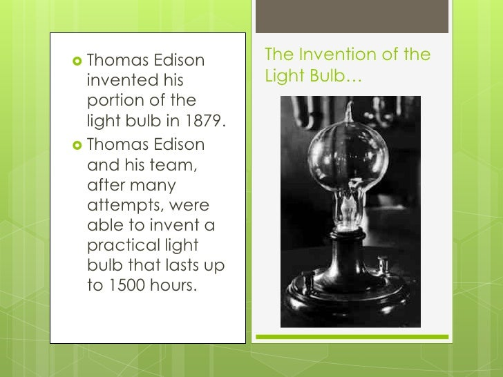 thomas edison and the invention of the light bulb essay Thomas edison was person who revolutionized the world with his amazing invention of the incandescent light bulb, and he also had other revolutionary inventions thomas alva edison was born on february 11, 1847 in milan, ohio (edison's light bulb.