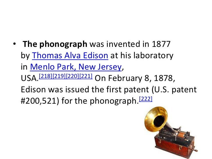 • The phonograph was invented in 1877  by Thomas Alva Edison at his laboratory  in Menlo Park, New Jersey,  USA.[218][219]...