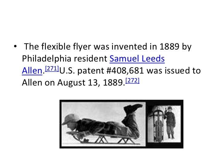 • The flexible flyer was invented in 1889 by  Philadelphia resident Samuel Leeds  Allen.[271]U.S. patent #408,681 was issu...