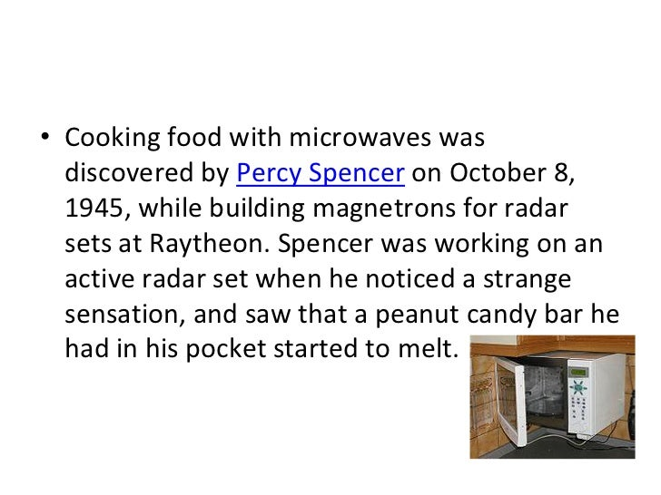• Cooking food with microwaves was  discovered by Percy Spencer on October 8,  1945, while building magnetrons for radar  ...