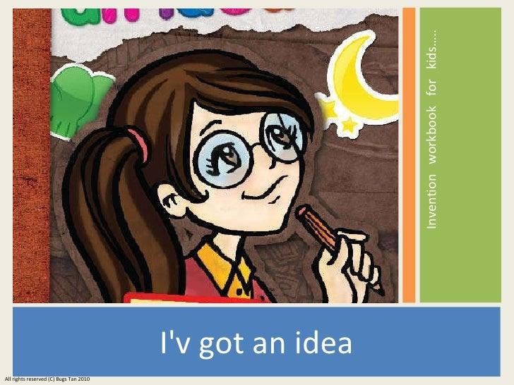 <ul><li>I'v got an idea </li></ul><ul><li>Invention  workbook  for  kids…..  </li></ul>All rights reserved (C) Bugs Tan 2010