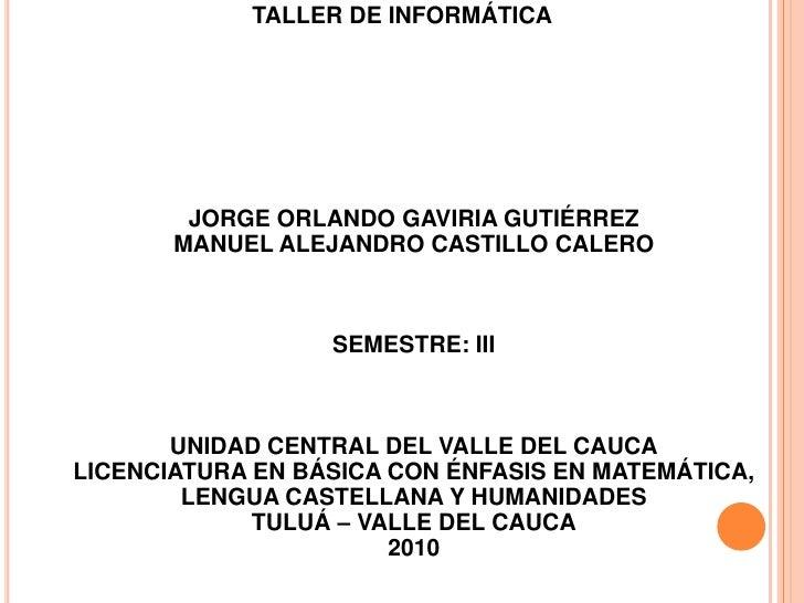 TALLER DE INFORMÁTICA JORGE ORLANDO GAVIRIA GUTIÉRREZMANUEL ALEJANDRO CASTILLO CALEROSEMESTRE: IIIUNIDAD CENTRAL DEL VAL...