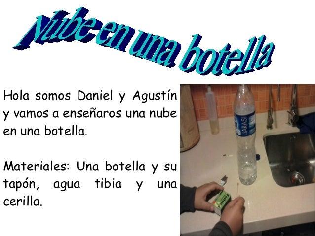 Hola somos Daniel y Agustíny vamos a enseñaros una nubeen una botella.Materiales: Una botella y sutapón, agua tibia y unac...