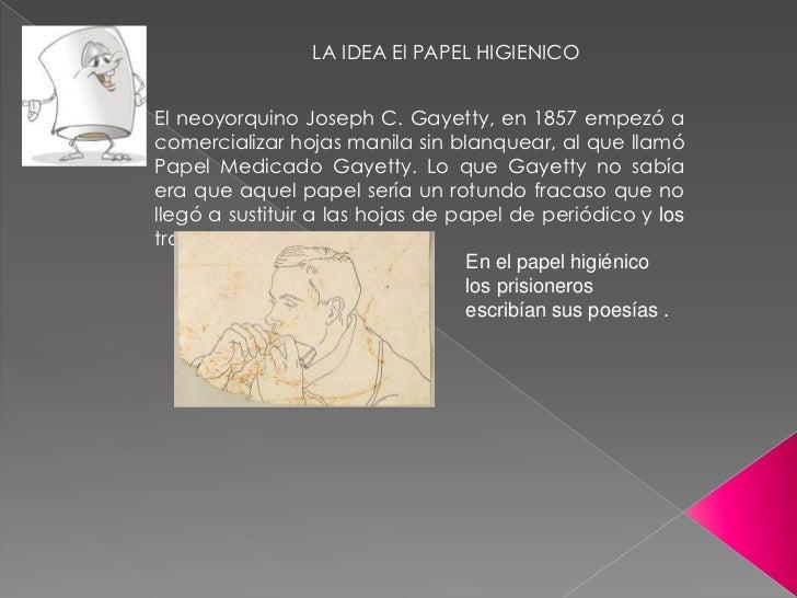 LA IDEA El PAPEL HIGIENICOEl neoyorquino Joseph C. Gayetty, en 1857 empezó acomercializar hojas manila sin blanquear, al q...