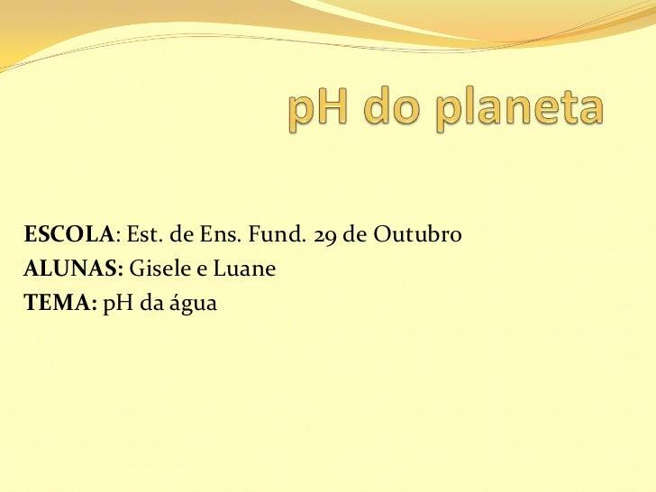 ESCOLA: Est. de Ens. Fund. 29 de OutubroALUNAS: Gisele e LuaneTEMA: pH da água