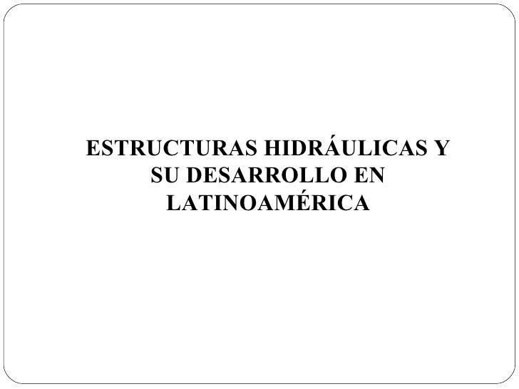 ESTRUCTURAS HIDRÁULICAS Y SU DESARROLLO EN LATINOAMÉRICA