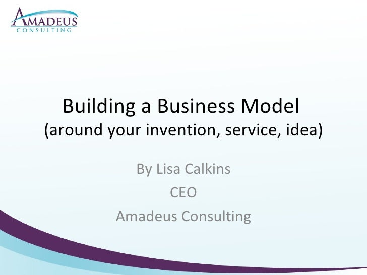 Building a Business Model  (around your invention, service, idea) By Lisa Calkins CEO Amadeus Consulting